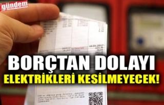 BORÇTAN DOLAYI ELEKTRİKLERİ KESİLMEYECEK!