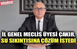 İL GENEL MECLİS ÜYESİ ÇAKIR, SU SIKINTISINA DİKKAT...