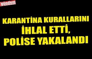 KARANTİNA KURALLARINI İHLAL ETTİ, POLİSE YAKALANDI