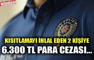 KISITLAMAYI İHLAL EDEN 2 KİŞİYE 6.300 TL PARA...