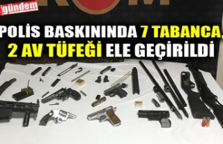 POLİS BASKININDA 7 TABANCA, 2 AV TÜFEĞİ ELE GEÇİRİLDİ