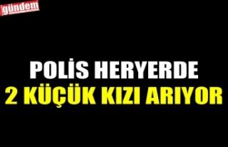 POLİS HERYERDE 2 KÜÇÜK KIZI ARIYOR