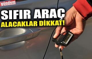 SIFIR ARAÇ ALACAKLAR DİKKAT!