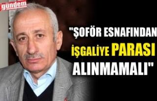 """""""ŞOFÖR ESNAFINDAN İŞGALİYE PARASI ALINMAMALI"""""""