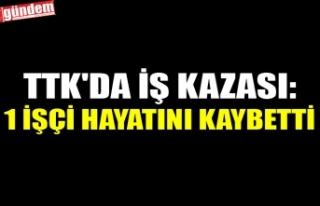 TTK'DA İŞ KAZASI: 1 İŞÇİ HAYATINI KAYBETTİ