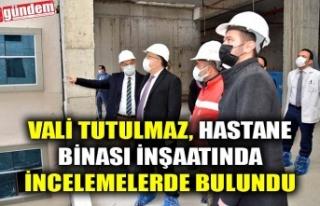 VALİ TUTULMAZ, HASTANE BİNASI İNŞAATINDA İNCELEMELERDE...