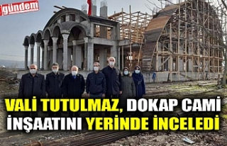 VALİ TUTULMAZ, DOKAP CAMİİ İNŞAATINI YERİNDE...