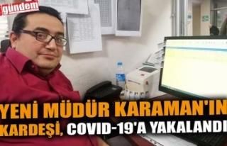 YENİ MÜDÜR KARAMAN'IN KARDEŞİ, COVID-19'A...