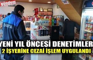 YENİ YIL ÖNCESİ DENETİMLER, 2 İŞYERİNE CEZAİ...