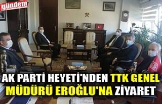 AK PARTİ HEYETİ'NDEN TTK GENEL MÜDÜRÜ EROĞLU'NA...