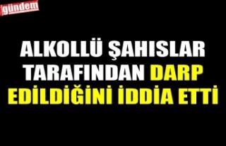 ALKOLLÜ ŞAHISLAR TARAFINDAN DARP EDİLDİĞİNİ...