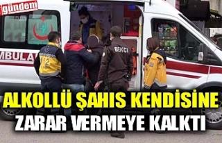 ALKOLLÜ ŞAHIS KENDİSİNE ZARAR VERMEYE KALKTI,...