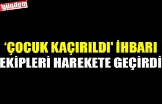 'ÇOCUK KAÇIRILDI' İHBARI EKİPLERİ HAREKETE...