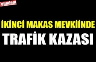 İKİNCİ MAKAS MEVKİİNDE TRAFİK KAZASI