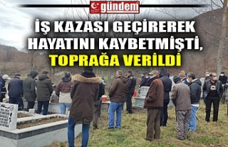 İŞ KAZASI GEÇİREREK HAYATINI KAYBETMİŞTİ, TOĞPRAĞA...
