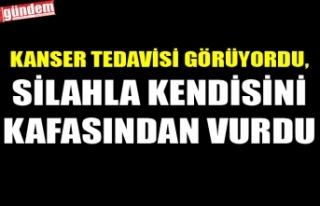KANSER TEDAVİSİ GÖRÜYORDU, SİLAHLA KENDİSİNİ...