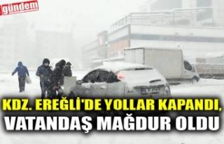 KDZ. EREĞLİ'DE YOLLAR KAPANDI, VATANDAŞ MAĞDUR...
