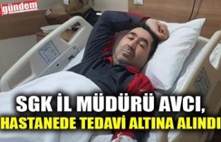 SGK İL MÜDÜRÜ AVCI, HASTANEDE TEDAVİ ALTINA ALINDI