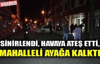 SİNİRLENDİ, HAVAYA ATEŞ ETTİ, MAHALLELİ AYAĞA...
