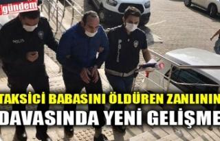 TAKSİCİ BABASINI ÖLDÜREN ZANLININ DAVASINDA YENİ...