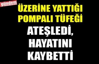 ÜZERİNE YATTIĞI POMPALI TÜFEĞİ ATEŞLEDİ, HAYATINI...