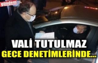 VALİ TUTULMAZ GECE DENETİMLERİNDE...