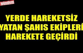 YERDE HAREKETSİZ YATAN ŞAHIS EKİPLERİ HAREKETE...