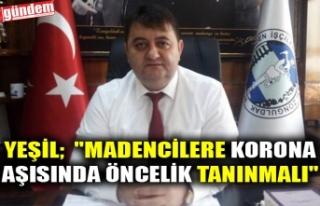 """YEŞİL; """"MADENCİLERE KORONA AŞISINDA ÖNCELİK..."""