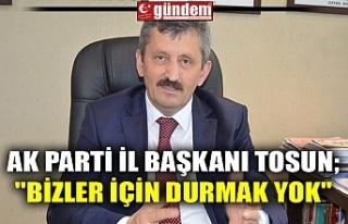 """AK PARTİ İL BAŞKANI TOSUN; """"BİZLER İÇİN..."""