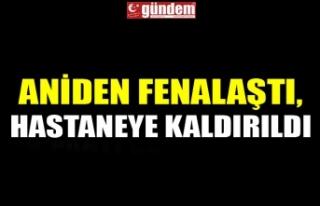 ANİDEN FENALAŞTI, HASTANEYE KALDIRILDI