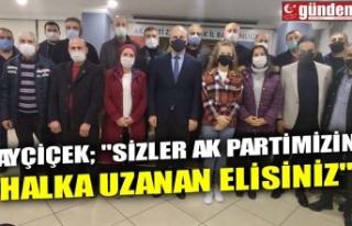 "AYÇİÇEK; ""SİZLER AK PARTİMİZİN HALKA UZANAN..."