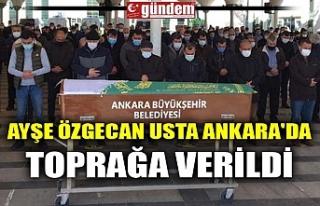 AYŞE ÖZGECAN USTA ANKARA'DA TOPRAĞA VERİLDİ