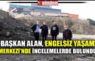 BAŞKAN ALAN, ENGELSİZ YAŞAM MERKEZİ'NDE İNCELEMELERDE...