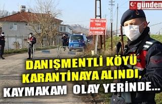 DANIŞMENTLİ KÖYÜ KARANTİNAYA ALINDI, KAYMAKAM...