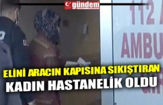ELİNİ ARACIN KAPISINA SIKIŞTIRAN KADIN HASTANELİK...