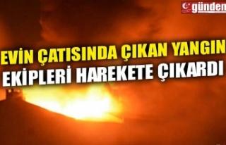 EVİN ÇATISINDA ÇIKAN YANGIN EKİPLERİ HAREKETE...