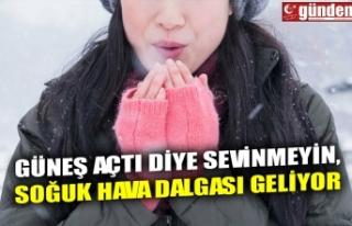 GÜNEŞ AÇTI DİYE SEVİNMEYİN, SOĞUK HAVA DALGASI...
