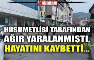 HUSUMETLİSİ TARAFINDAN AĞIR YARALANMIŞTI, HAYATINI...