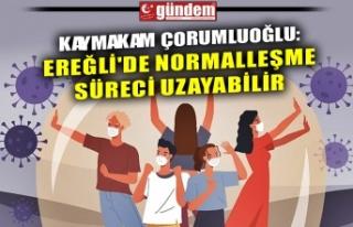 KAYMAKAM ÇORUMLUOĞLU: EREĞLİ'DE NORMALLEŞME...
