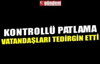 KONTROLLÜ PATLAMA VATANDAŞLARI TEDİRGİN ETTİ