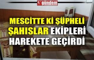 MESCİTTE ŞÜPHELİ ŞAHISLAR İHBARI EKİPLERİ...