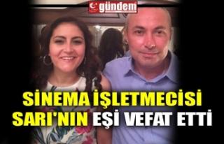 SİNEMA İŞLETMECİSİ SARI'NIN EŞİ VEFAT...