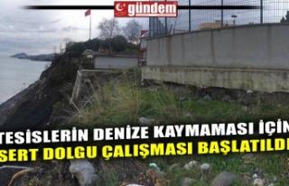 TESİSLERİN DENİZE KAYMAMASI İÇİN SERT DOLGU...