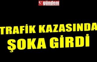 TRAFİK KAZASINDA ŞOKA GİRDİ