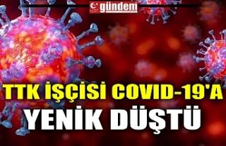 TTK İŞÇİSİ COVID-19'A YENİK DÜŞTÜ