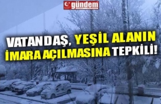 VATANDAŞ, YEŞİL ALANIN İMARA AÇILMASINA TEPKİLİ!