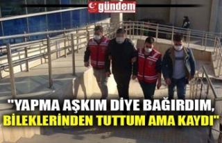 """""""YAPMA AŞKIM DİYE BAĞIRDIM, BİLEKLERİNDEN..."""