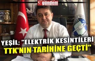 """YEŞİL; """"ELEKTRİK KESİNTİLERİ TTK'NIN..."""