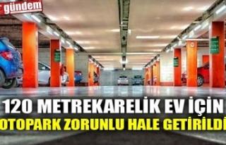 120 METREKARELİK EV İÇİN OTOPARK ZORUNLU HALE...