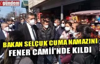 BAKAN SELÇUK CUMA NAMAZINI FENER CAMİİ'NDE...